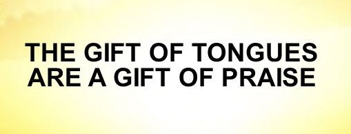 THE GIFT OF TONGUES ARE A GIFT OF PRAISE